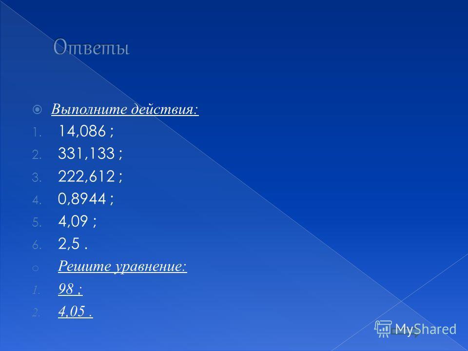 Выполните действия: 1. 14,086 ; 2. 331,133 ; 3. 222,612 ; 4. 0,8944 ; 5. 4,09 ; 6. 2,5. o Решите уравнение: 1. 98 ; 2. 4,05.