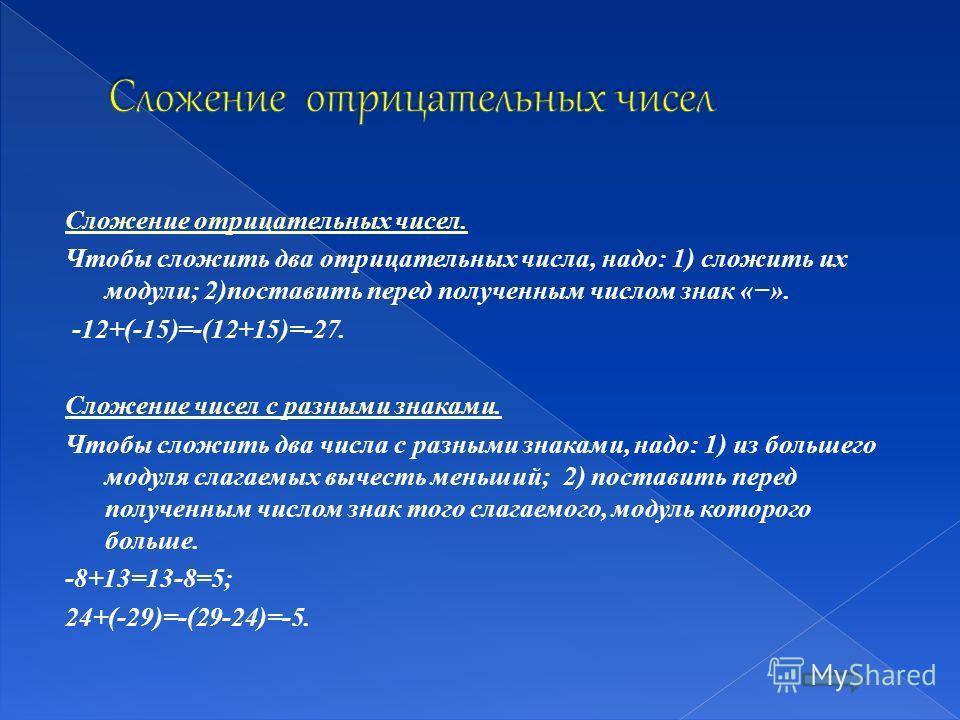 Сложение отрицательных чисел. Чтобы сложить два отрицательных числа, надо: 1) сложить их модули; 2)поставить перед полученным числом знак «». -12+(-15)=-(12+15)=-27. Сложение чисел с разными знаками. Чтобы сложить два числа с разными знаками, надо: 1