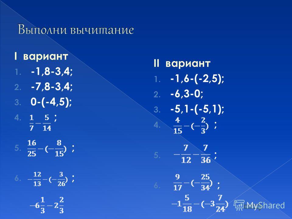 I вариант 1. -1,8-3,4; 2. -7,8-3,4; 3. 0-(-4,5); 4. ; 5. ; 6. ; II вариант 1. -1,6-(-2,5); 2. -6,3-0; 3. -5,1-(-5,1); 4. ; 5. ; 6. ;