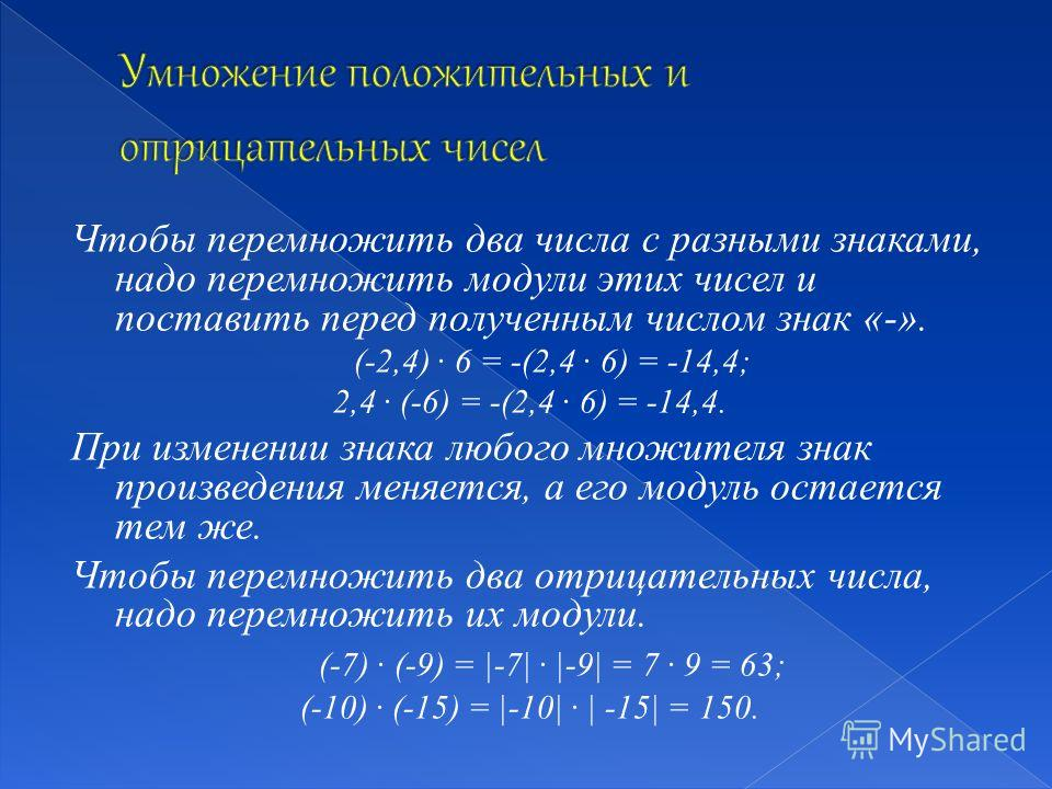 Чтобы перемножить два числа с разными знаками, надо перемножить модули этих чисел и поставить перед полученным числом знак «-». (-2,4) · 6 = -(2,4 · 6) = -14,4; 2,4 · (-6) = -(2,4 · 6) = -14,4. При изменении знака любого множителя знак произведения м