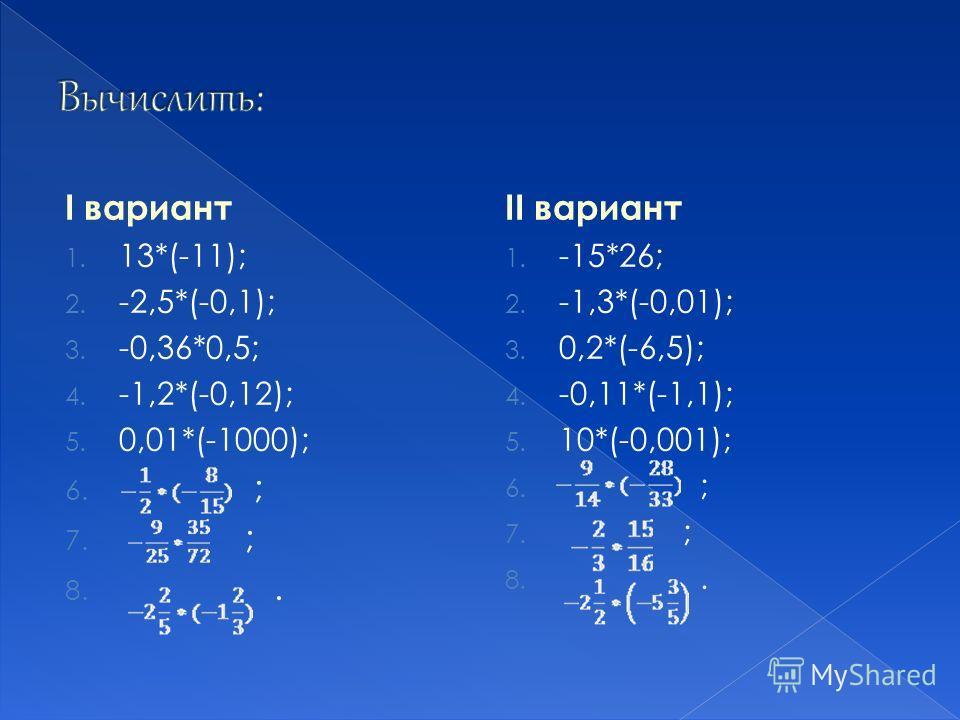 I вариант 1. 13*(-11); 2. -2,5*(-0,1); 3. -0,36*0,5; 4. -1,2*(-0,12); 5. 0,01*(-1000); 6. ; 7. ; 8.. II вариант 1. -15*26; 2. -1,3*(-0,01); 3. 0,2*(-6,5); 4. -0,11*(-1,1); 5. 10*(-0,001); 6. ; 7. ; 8..