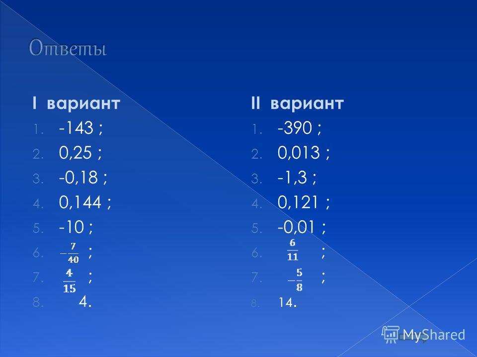 I вариант 1. -143 ; 2. 0,25 ; 3. -0,18 ; 4. 0,144 ; 5. -10 ; 6. ; 7. ; 8. 4. II вариант 1. -390 ; 2. 0,013 ; 3. -1,3 ; 4. 0,121 ; 5. -0,01 ; 6. ; 7. ; 8. 14.