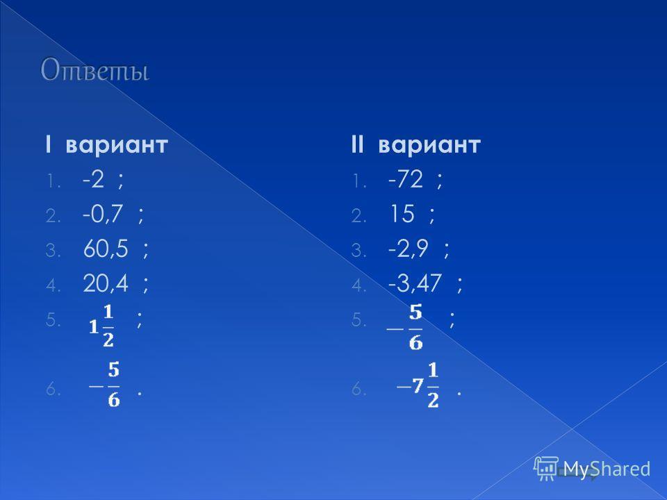 I вариант 1. -2 ; 2. -0,7 ; 3. 60,5 ; 4. 20,4 ; 5. ; 6.. II вариант 1. -72 ; 2. 15 ; 3. -2,9 ; 4. -3,47 ; 5. ; 6..