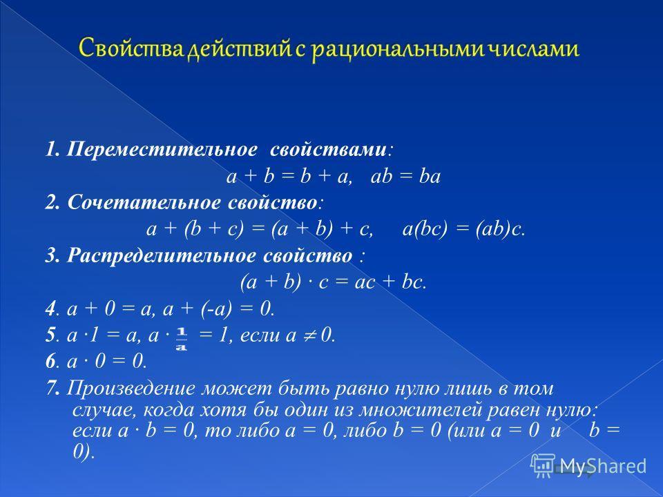 1. Переместительное свойствами: a + b = b + a, ab = ba 2. Сочетательное свойство: a + (b + c) = (a + b) + c, a(bc) = (ab)c. 3. Распределительное свойство : (a + b) · c = ac + bc. 4. a + 0 = a, a + (-a) = 0. 5. a ·1 = a, a · = 1, если a 0. 6. a · 0 =
