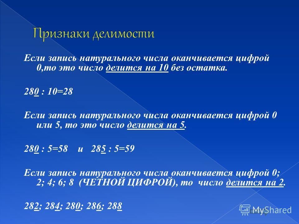 Если запись натурального числа оканчивается цифрой 0,то это число делится на 10 без остатка. 280 : 10=28 Если запись натурального числа оканчивается цифрой 0 или 5, то это число делится на 5. 280 : 5=58 и 285 : 5=59 Если запись натурального числа ока
