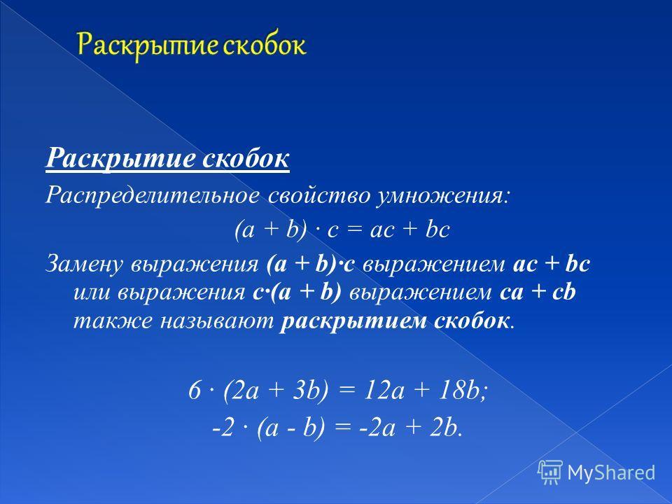 Раскрытие скобок Распределительное свойство умножения: (a + b) · c = ac + bc Замену выражения (a + b)·c выражением ac + bc или выражения c·(a + b) выражением ca + cb также называют раскрытием скобок. 6 · (2a + 3b) = 12a + 18b; -2 · (a - b) = -2a + 2b