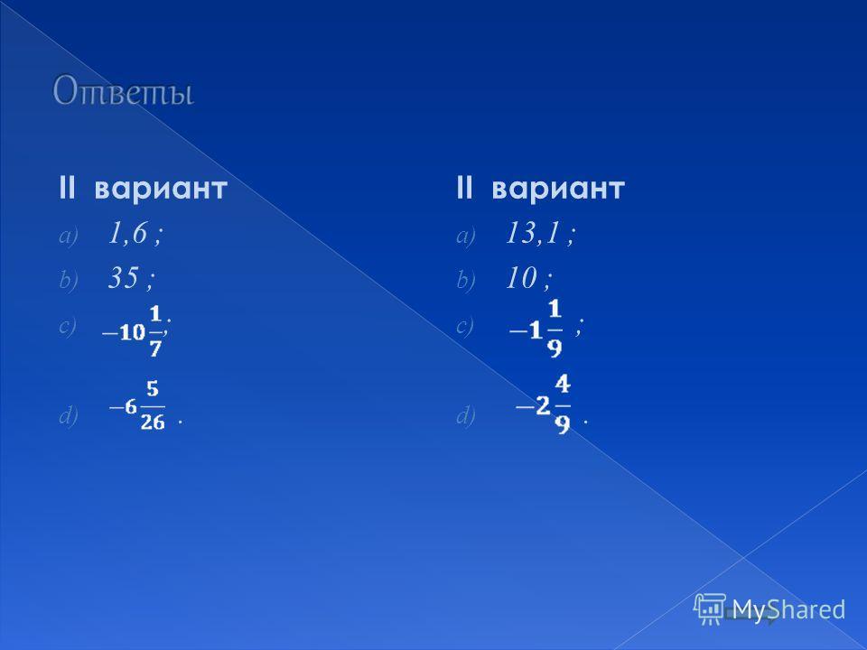 II вариант a) 1,6 ; b) 35 ; c) ; d). II вариант a) 13,1 ; b) 10 ; c) ; d).
