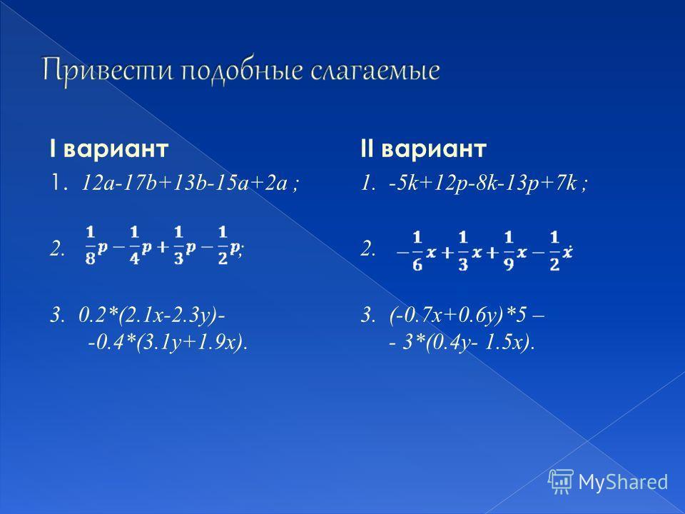 I вариант 1. 12a-17b+13b-15a+2a ; 2. ; 3. 0.2*(2.1x-2.3y)- -0.4*(3.1y+1.9x). II вариант 1. -5k+12p-8k-13p+7k ; 2. ; 3. (-0.7x+0.6y)*5 – - 3*(0.4y- 1.5x).