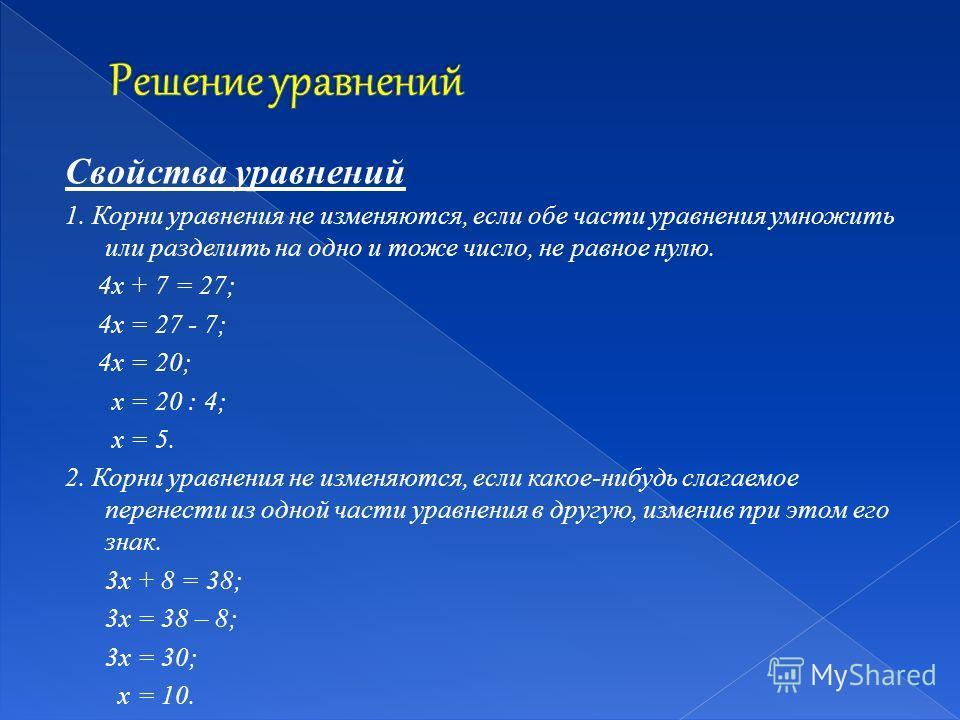 Свойства уравнений 1. Корни уравнения не изменяются, если обе части уравнения умножить или разделить на одно и тоже число, не равное нулю. 4х + 7 = 27; 4х = 27 - 7; 4х = 20; х = 20 : 4; х = 5. 2. Корни уравнения не изменяются, если какое-нибудь слага