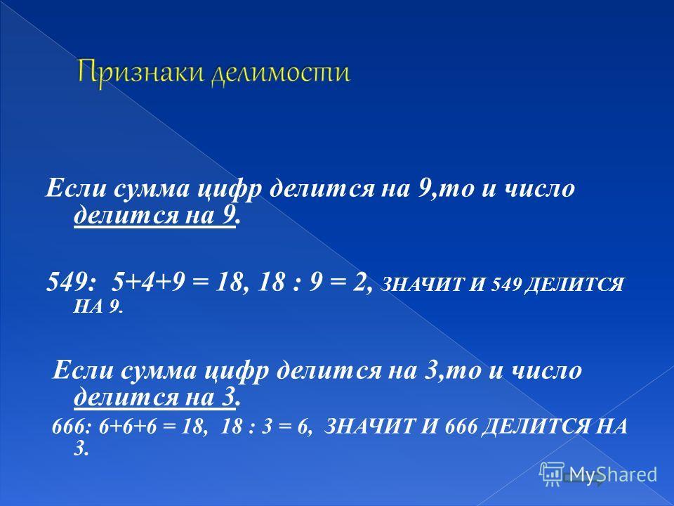 Если сумма цифр делится на 9,то и число делится на 9. 549: 5+4+9 = 18, 18 : 9 = 2, ЗНАЧИТ И 549 ДЕЛИТСЯ НА 9. Если сумма цифр делится на 3,то и число делится на 3. 666: 6+6+6 = 18, 18 : 3 = 6, ЗНАЧИТ И 666 ДЕЛИТСЯ НА 3.