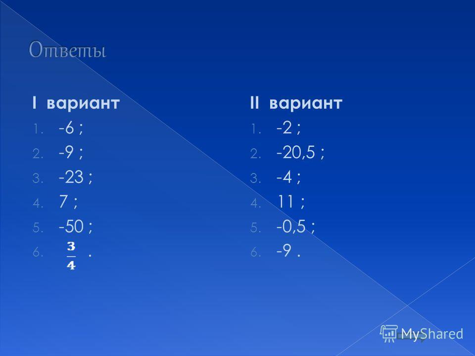 I вариант 1. -6 ; 2. -9 ; 3. -23 ; 4. 7 ; 5. -50 ; 6.. II вариант 1. -2 ; 2. -20,5 ; 3. -4 ; 4. 11 ; 5. -0,5 ; 6. -9.