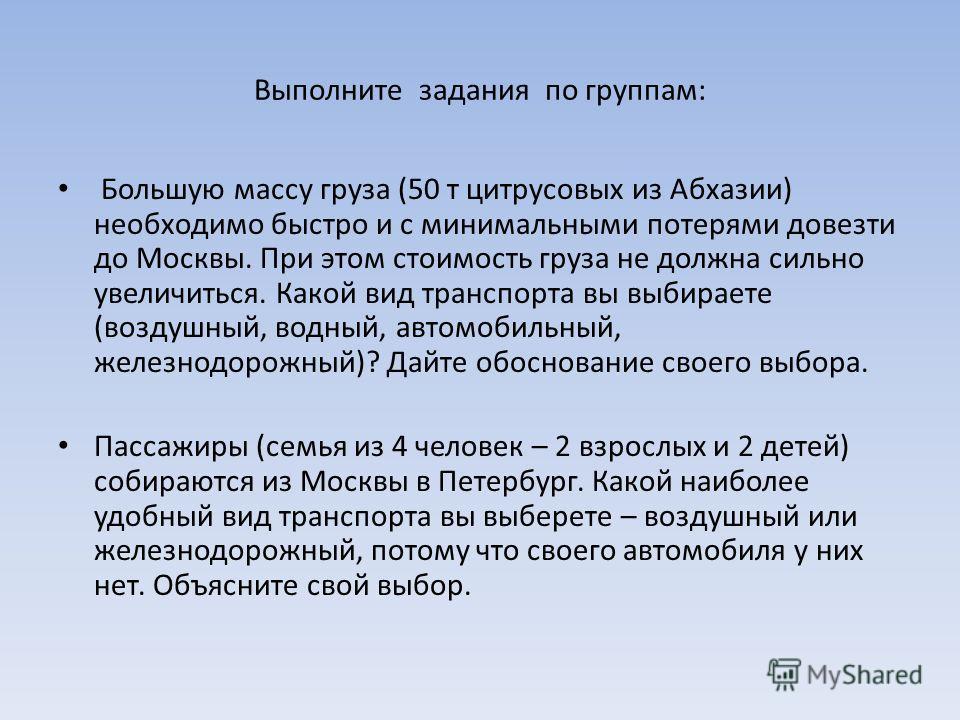 Выполните задания по группам: Большую массу груза (50 т цитрусовых из Абхазии) необходимо быстро и с минимальными потерями довезти до Москвы. При этом стоимость груза не должна сильно увеличиться. Какой вид транспорта вы выбираете (воздушный, водный,