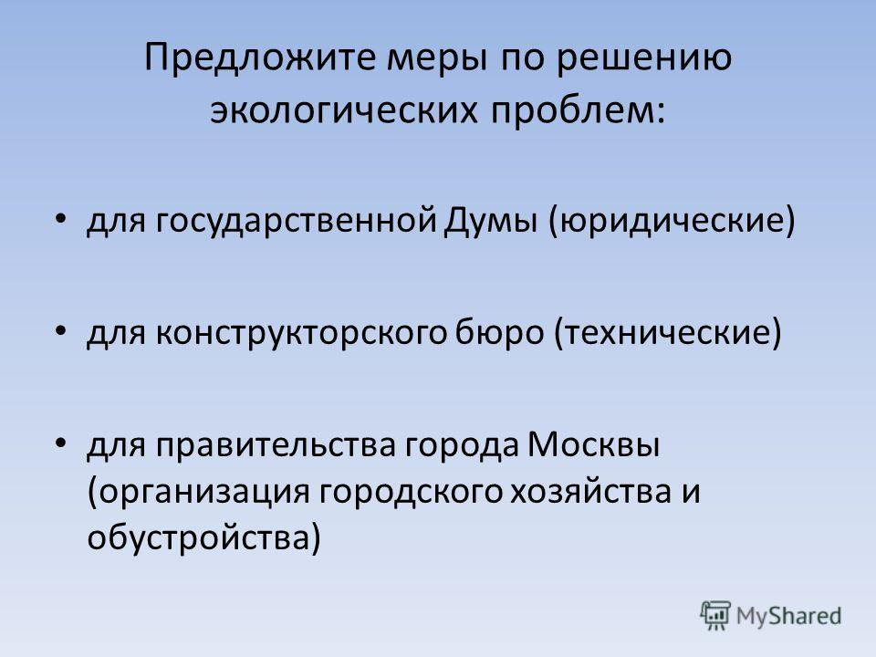 Предложите меры по решению экологических проблем: для государственной Думы (юридические) для конструкторского бюро (технические) для правительства города Москвы (организация городского хозяйства и обустройства)