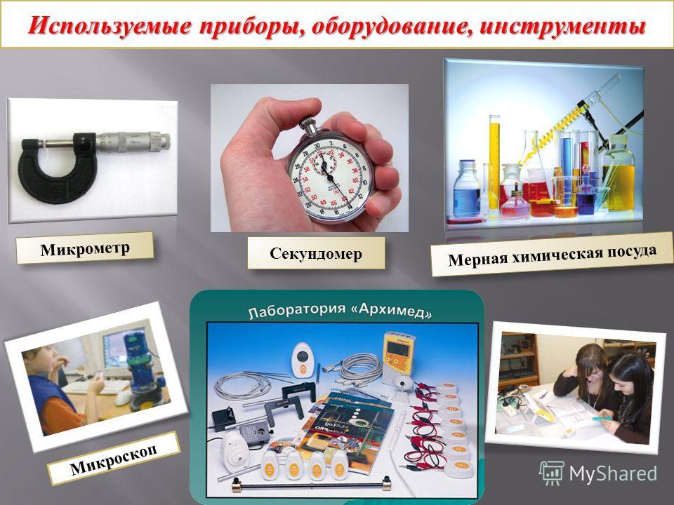 Используемые приборы, оборудование, инструменты Микрометр Мерная химическая посуда Микроскоп Секундомер