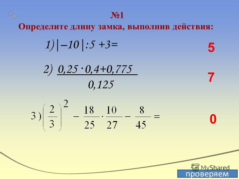 1 Определите длину замка, выполнив действия: проверяем 5 7 0 1)|–10|:5 +3= 2) 0,25 · 0,4+0,775 0,125