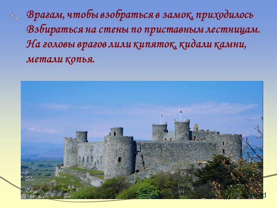 Врагам, чтобы взобраться в замок, приходилось Взбираться на стены по приставным лестницам. На головы врагов лили кипяток, кидали камни, метали копья.