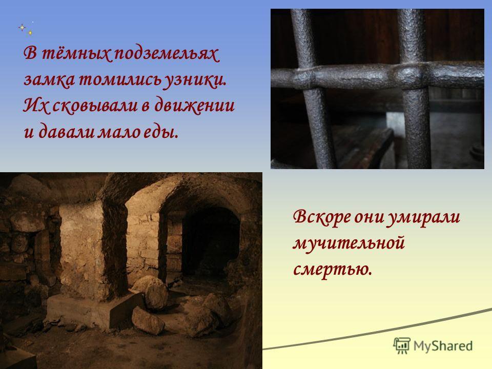 В тёмных подземельях замка томились узники. Их сковывали в движении и давали мало еды. Вскоре они умирали мучительной смертью.
