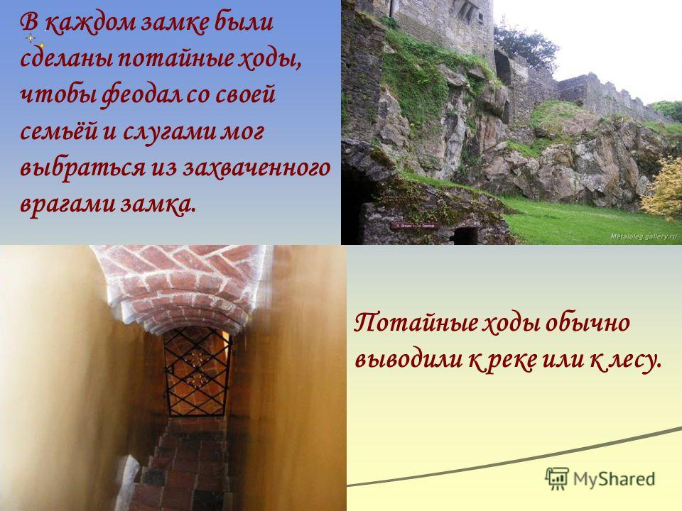 В каждом замке были сделаны потайные ходы, чтобы феодал со своей семьёй и слугами мог выбраться из захваченного врагами замка. Потайные ходы обычно выводили к реке или к лесу.