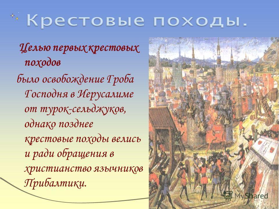 Целью первых крестовых походов было освобождение Гроба Господня в Иерусалиме от турок-сельджуков, однако позднее крестовые походы велись и ради обращения в христианство язычников Прибалтики.