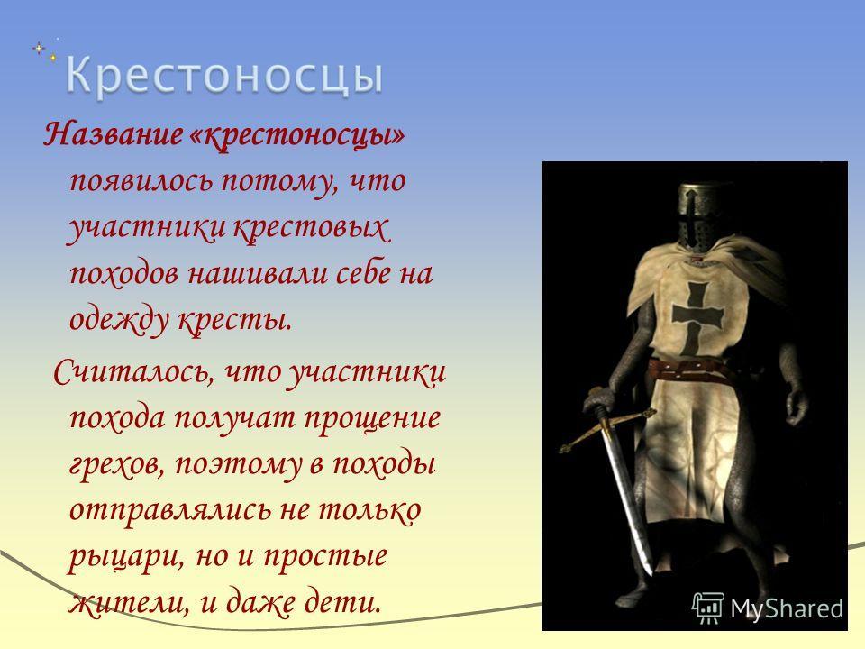 Название «крестоносцы» появилось потому, что участники крестовых походов нашивали себе на одежду кресты. Считалось, что участники похода получат прощение грехов, поэтому в походы отправлялись не только рыцари, но и простые жители, и даже дети.