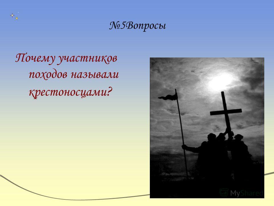 5Вопросы Почему участников походов называли крестоносцами ?