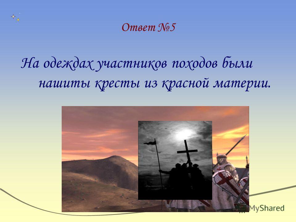 Ответ 5 На одеждах участников походов были нашиты кресты из красной материи.