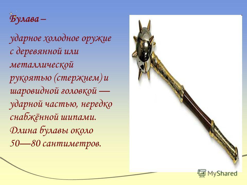 Булава – ударное холодное оружие с деревянной или металлической рукоятью (стержнем) и шаровидной головкой ударной частью, нередко снабжённой шипами. Длина булавы около 5080 сантиметров.