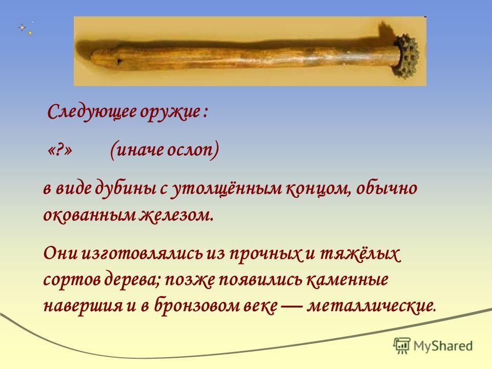 Следующее оружие : «?» (иначе ослоп) в виде дубины с утолщённым концом, обычно окованным железом. Они изготовлялись из прочных и тяжёлых сортов дерева; позже появились каменные навершия и в бронзовом веке металлические.