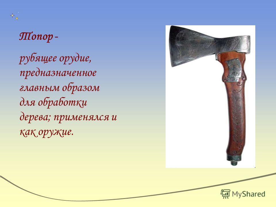 Топор - рубящее орудие, предназначенное главным образом для обработки дерева; применялся и как оружие.