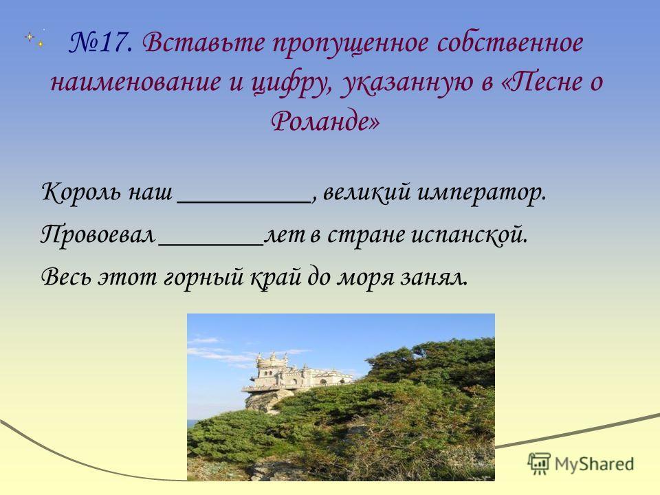 17. Вставьте пропущенное собственное наименование и цифру, указанную в «Песне о Роланде» Король наш _________, великий император. Провоевал _______лет в стране испанской. Весь этот горный край до моря занял.