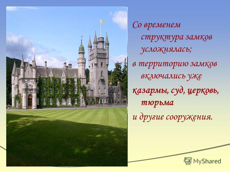 Со временем структура замков усложнялась; в территорию замков включались уже казармы, суд, церковь, тюрьма и другие сооружения.