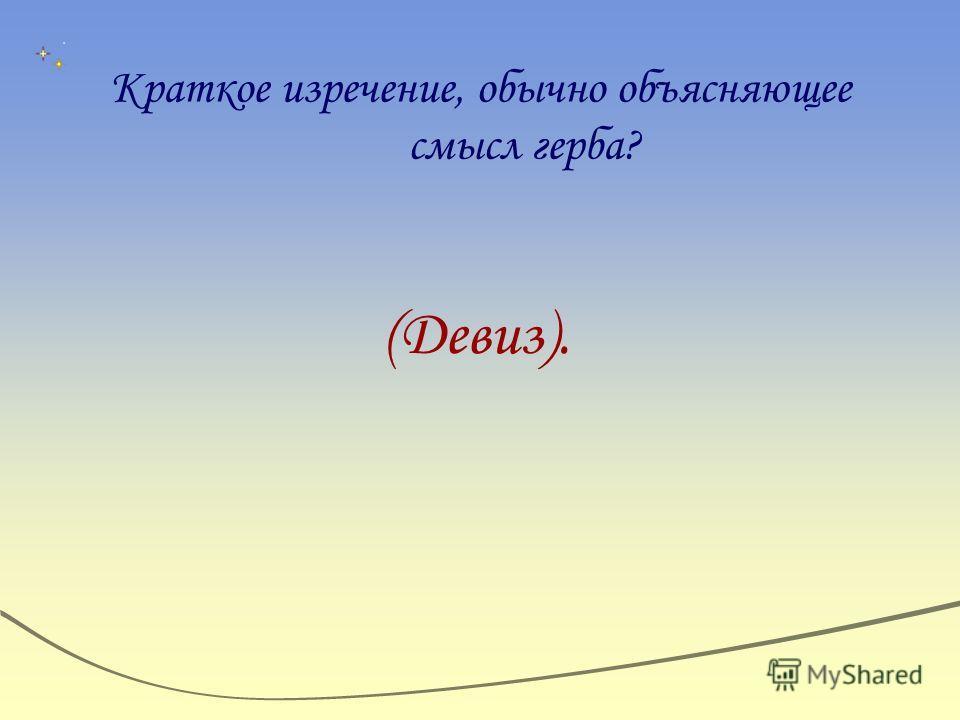 Краткое изречение, обычно объясняющее смысл герба? (Девиз).