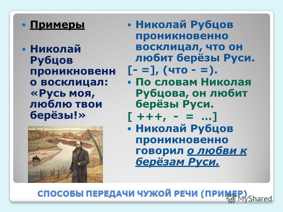 СПОСОБЫ ПЕРЕДАЧИ ЧУЖОЙ РЕЧИ (ПРИМЕР) Примеры Николай Рубцов проникновенн о восклицал: «Русь моя, люблю твои берёзы!» Николай Рубцов проникновенно восклицал, что он любит берёзы Руси. [- =], (что - =). По словам Николая Рубцова, он любит берёзы Руси.