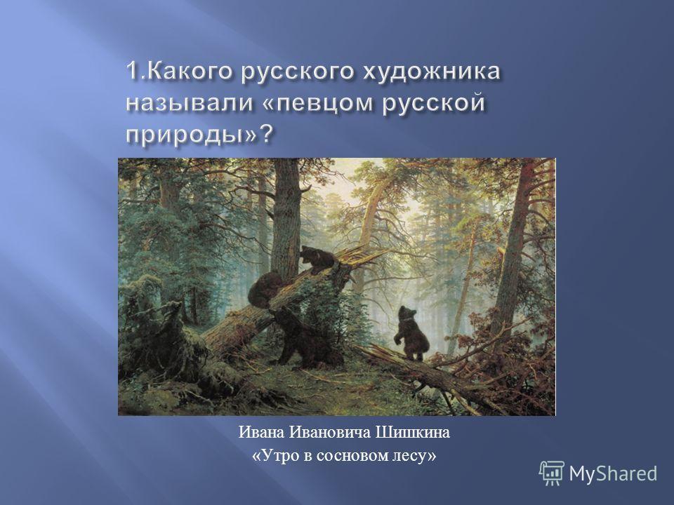 Ивана Ивановича Шишкина « Утро в сосновом лесу »