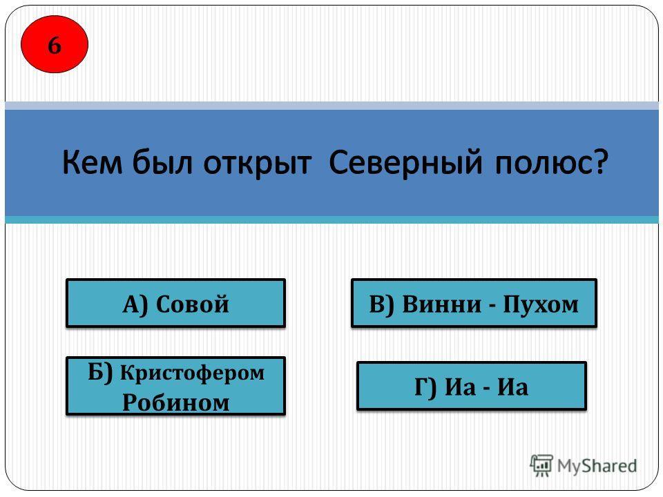 А ) Совой Б ) Кристофером Робином Б ) Кристофером Робином Г ) Иа - Иа В ) Винни - Пухом 6