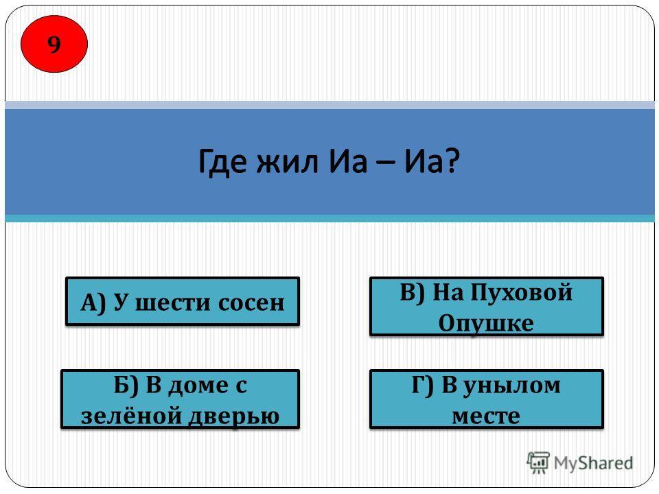 В ) На Пуховой Опушке Г ) В унылом месте Б ) В доме с зелёной дверью А ) У шести сосен 9