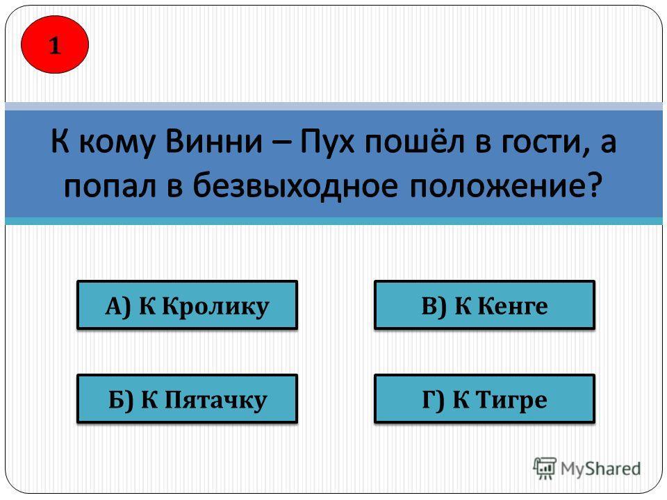 В ) К Кенге Г ) К Тигре Б ) К Пятачку А ) К Кролику 1