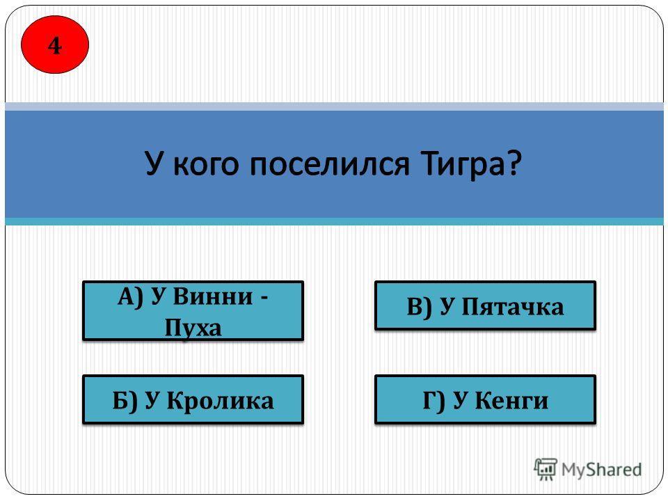 В ) У Пятачка Г ) У Кенги Б ) У Кролика А ) У Винни - Пуха 4