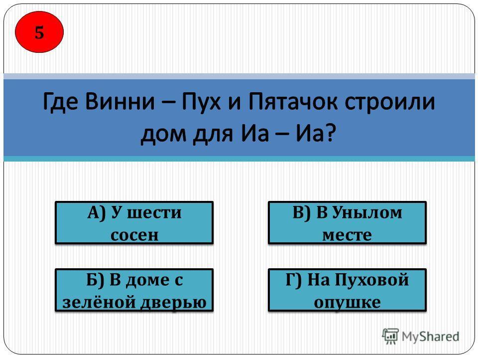 В ) В Унылом месте Г ) На Пуховой опушке Б ) В доме с зелёной дверью А ) У шести сосен 5