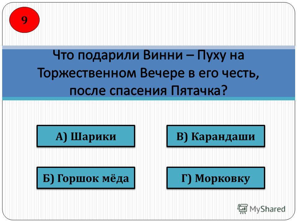 В ) Карандаши Г ) Морковку Б ) Горшок мёда А ) Шарики 9