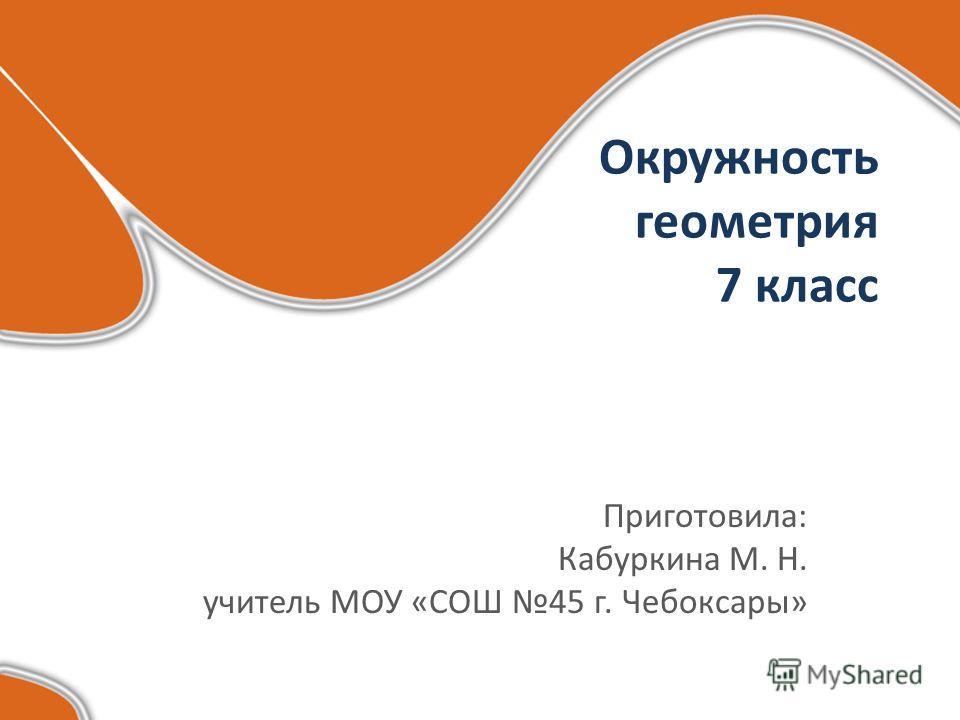 Окружность геометрия 7 класс Приготовила: Кабуркина М. Н. учитель МОУ «СОШ 45 г. Чебоксары»