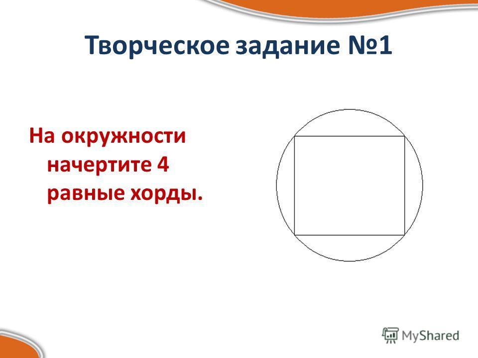 Творческое задание 1 На окружности начертите 4 равные хорды.