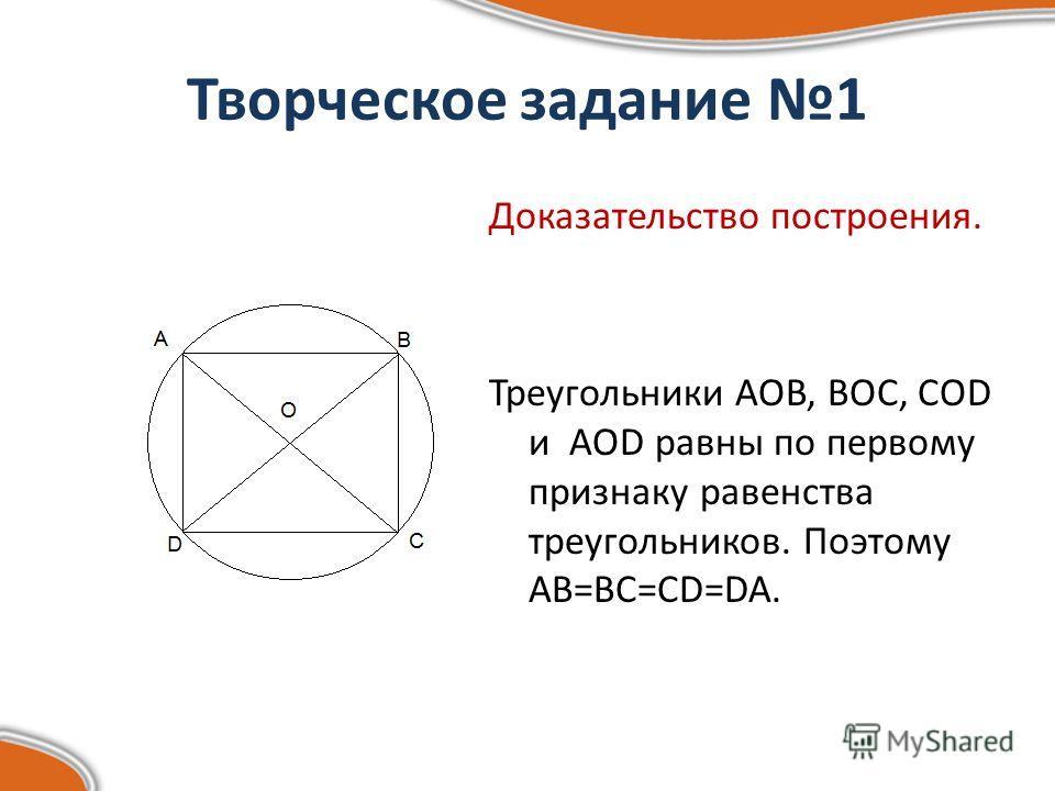 Творческое задание 1 Доказательство построения. Треугольники AOB, BOC, COD и AOD равны по первому признаку равенства треугольников. Поэтому AB=BC=CD=DA.