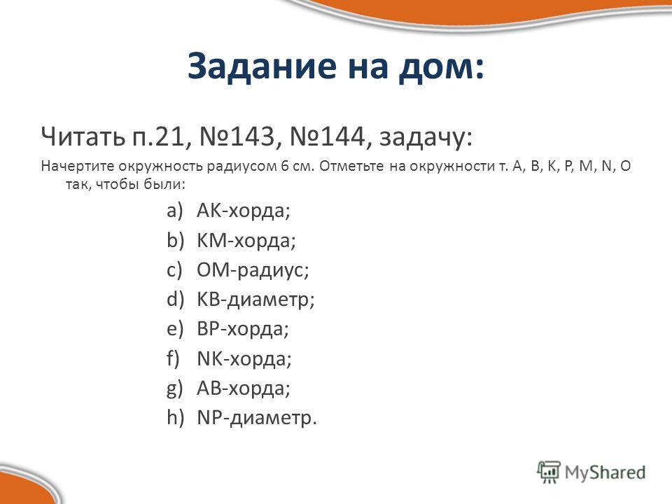 Задание на дом: Читать п.21, 143, 144, задачу: Начертите окружность радиусом 6 см. Отметьте на окружности т. A, B, K, P, M, N, O так, чтобы были: a) AK-хорда; b) KM-хорда; c) OM-радиус; d) KB-диаметр; e) BP-хорда; f) NK-хорда; g) AB-хорда; h) NP-диам