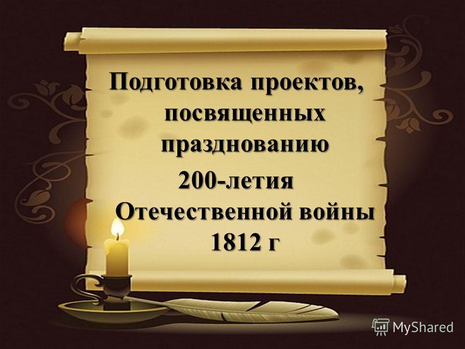 Подготовка проектов, посвященных празднованию 200-летия Отечественной войны 1812 г