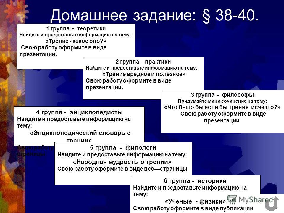 Домашнее задание: § 38-40. 1 группа - теоретики Найдите и предоставьте информацию на тему: «Трение - какое оно?» Свою работу оформите в виде презентации. 2 группа - практики Найдите и предоставьте информацию на тему: «Трение вредное и полезное» Свою