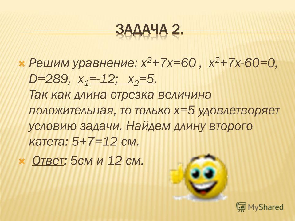 Решим уравнение: х 2 +7х=60, х 2 +7х-60=0, D=289, х 1 =-12; х 2 =5. Так как длина отрезка величина положительная, то только х=5 удовлетворяет условию задачи. Найдем длину второго катета: 5+7=12 см. Ответ: 5см и 12 см.