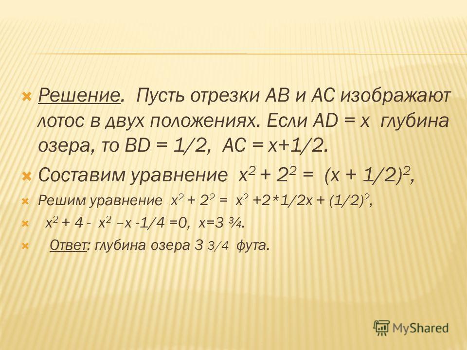 Решение. Пусть отрезки АВ и АС изображают лотос в двух положениях. Если АD = х глубина озера, то ВD = 1/2, АС = х+1/2. Составим уравнение х 2 + 2 2 = (х + 1/2) 2, Решим уравнение х 2 + 2 2 = х 2 +2*1/2х + (1/2) 2, х 2 + 4 - х 2 –х -1/4 =0, х=3 ¾. Отв