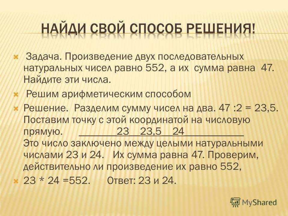 Задача. Произведение двух последовательных натуральных чисел равно 552, а их сумма равна 47. Найдите эти числа. Решим арифметическим способом Решение. Разделим сумму чисел на два. 47 :2 = 23,5. Поставим точку с этой координатой на числовую прямую. __