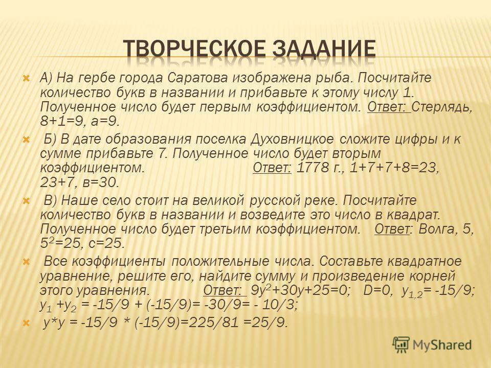 А) На гербе города Саратова изображена рыба. Посчитайте количество букв в названии и прибавьте к этому числу 1. Полученное число будет первым коэффициентом. Ответ: Стерлядь, 8+1=9, а=9. Б) В дате образования поселка Духовницкое сложите цифры и к сумм